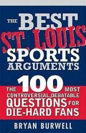 The Best St. Louis Sports Arguments: The 100 Most Controversial, Debatable Questions for Die-Hard Fans