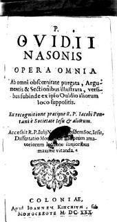 P. Ovidii Nasonis Opera Omnia: Ab omni obscœnitate purgata, Argumentis & Sectionibus illustrata, versibus subinde ex ipso Ouidio aliorum loco suppositis. Ex recognitione præcipue R. P. Iacobi Pontani è Societate Iesu & aliorum. Accessit R. P. Iulij Nigroni eiusdem Soc. Iesu, Dissertatio Moralis de librorum amatoriorum