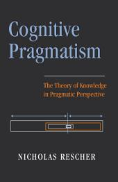 Cognitive Pragmatism: The Theory of Knowledge in Pragmatic Perspective