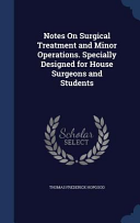 Notes on Surgical Treatment and Minor Operations. Specially Designed for House Surgeons and Students