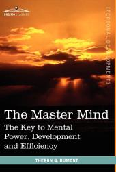 The Master Mind: The Key to Mental Power, Development and Efficiency