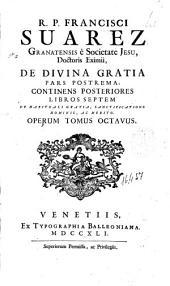 R.P. Francisci Suarez ... De diuina gratia: operum tomus octauus. continens posteriores libros septem de habituali gratia, sanctificatione hominis, ac merito. Pars postrema