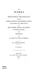 The Works of Benjamin Franklin: Containing Several Political and Historical Tracts Not Included in Any Former Ed., and Many Letters Official and Private, Not Hitherto Published; with Notes and a Life of the Author, Volume 2