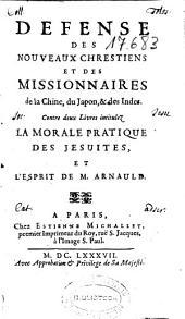 Defense des nouveaux chrestiens et des missionnaires de la Chine, du Japon, & des Indes: contre deux livres intitulez La morale pratique des jesuites, et L'esprit de M. Arnauld