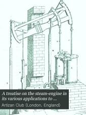 A Treatise on the Steam-engine in Its Various Applications to Mines, Mills, Steam Navigation, Railways, and Agriculture: With Theoretical Investigations Respecting the Motive Power of Heat and the Proper Proportions of Steam-engines, Elaborate Tables of the Right Dimensions of Every Part, and Practical Instructions for the Manufacture and Management of Every Species of Engine in Actual Use