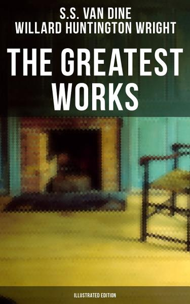 The Greatest Works of S. S. Van Dine (Illustrated Edition)