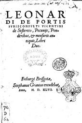 Leonardi de Portis iurisconsulti Vicentini De sestertio, pecunijs, ponderibus, & mensuris antiquis, libri duo