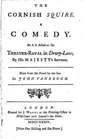The Cornish Squire: A Comedy. As it is Acted at the Theatre-royal in Drury-Lane