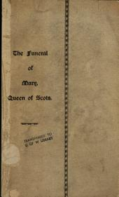 The Funeral of Mary, Queen of Scots: A Collection of Curious Tracts, Relating to the Burial of this Unfortunate Princess, Being Reprints of Rare Originals, Partly Transcriptions from Various Manuscripts