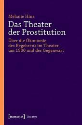 Das Theater der Prostitution: Über die Ökonomie des Begehrens im Theater um 1900 und der Gegenwart