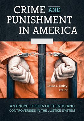 Crime and Punishment in America  An Encyclopedia of Trends and Controversies in the Justice System  2 volumes  PDF