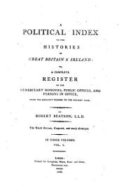 A Political Index to the Histories of Great Britain & Ireland; Or, a Complete Register of the Hereditary Honours, Public Offices, and Persons in Office: From the Earliest Periods to the Present Time : in Three Volumes, Volume 1