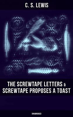 THE SCREWTAPE LETTERS   SCREWTAPE PROPOSES A TOAST  Unabridged