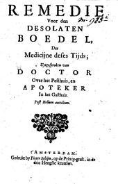 Remedie voor den desolaten boedel, der medicijne deses tijds: uytgesproken van doctor over het pesthuis, en apotheker in het gasthuis