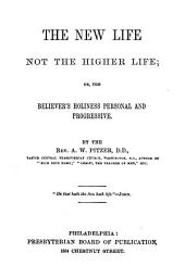 The New Life, Not the Higher Life: Or, the Believer's Holiness Personal and Progressive