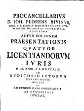 Procancellarius D. Ioh. Florens Rivinus ... Actum Solennem Praesentationis Quatuor Licentiatorum Iuris ... Indicit ...