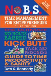 No B.S. Time Management for Entrepreneurs: The Ultimate No Holds Barred Kick Butt Take No Prisoners Guide to Time Productivity and Sanity, Edition 3