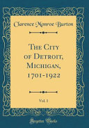 The City of Detroit  Michigan  1701 1922  Vol  1  Classic Reprint  PDF