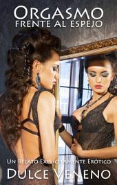 Orgasmo frente al espejo - El Relato Completo: Un Relato Erótico