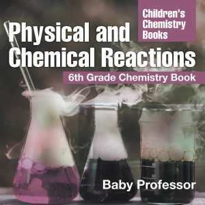 Physical and Chemical Reactions   6th Grade Chemistry Book   Children s Chemistry Books Book
