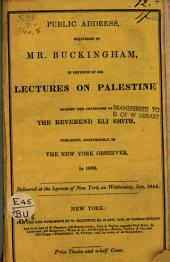 Public Address, Delivered by Mr. Buckingham, in Defence of His Lectures on Palestine Against the Criticisms of the Reverend Eli Smith, Published Anonymously in The New York Observer, in 1839: Delivered at the Lyceum of New York, on Wednesday, Jan. 1840