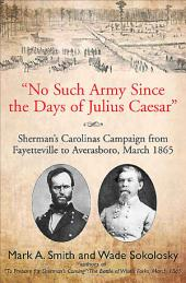 """No Such Army Since the Days of Julius Caesar"": Sherman's Carolinas Campaign from Fayetteville to Aversarboro, March 1865"