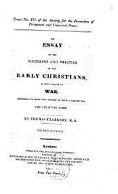 An Essay on the Doctrines and Practice of the Early Christians as They Relate to War: Addressed to Those who Profess to Have a Regard for the Christian Name
