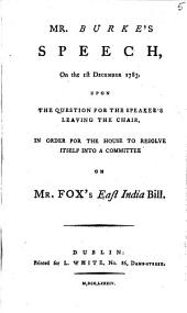 Mr. Burke's Speech, on the 1st December 1783: Upon the Question for the Speaker's Leaving the Chair, in Order for the House to Resolve Itself Into a Committee on Mr. Fox's East India Bill