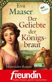 """Der Geliebte der Königsbraut: Historischer Roman - Edition """"freundin - starke Frauen, große Geschichten"""""""