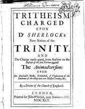 Tritheism Charged Upon Dr. Sherlock's New Notion of the Trinity: And the Charge Made Good, in an Answer to the Defense of the Said Notion Against the Animadversions Upon Dr. Sherlock's Book, Entituled, A Vindication of the Doctrine of the Holy and Ever Blessed Trinity, &c