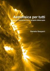 Astrofisica per tutti. Scoprire l'Universo con il proprio telescopio