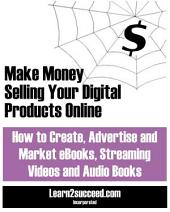 Make Money Selling Your Digital Products Online: How to Create, Advertise and Market eBooks, Streaming Videos and Audio Books