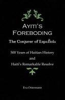 Ayiti s Foreboding   The Conjurer of Espanola  500 Years of Haitian History and Haiti s Remarkable Resolve