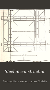 Steel in Construction: Convenient Rules, Formulæ and Tables for the Strength of Steel Shapes Used as Beams, Struts, Shafts, Etc., Made by the Pencoyd Iron Works, A. & P. Roberts Company, Philadelphia ...