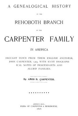 A genealogical history of the Rehoboth branch of the Carpenter family in America  brought down from their English ancestor  John Carpenter  1303  with many biographical notes of descendants and allied families
