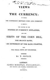 Views on the Currency: In which the Connexion Between Corn and Currency is Shown, the Nature of Our System of Currency Explained, and the Merits of the Corn Bill, the Branch Banks, the Extension of the Bank Charter, and the Small Note Act Examined