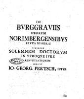 De burggrauiis speciatim Norimbergensibus pauca disserit simulque solemnem doctorum in utroque iure renuntiationem Indicit Io. Georg. Pertsch, Ictus