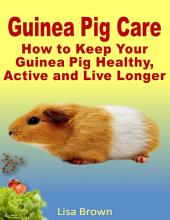 Guinea Pig Care: How to Keep Your Guinea Pig Healthy, Active and Live Longer