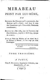 Mirabeau Peint Par Lui-Même, Ou Recueil des Discours qu'il a prononcés, des Motions qu'il a faites, tant dans le sein des Communes qu'a l'Assemblée Nationale constituante; Depuis le 5 Mai 1789, jour de l'ouverture des États-Généraux, jusqu'au 2 Avril 1791, époque de sa mort; Avec un Précis des Matiéres qui ont donné lieu a ces Discours et Motions; le tout range par ordre Cronologique: Tome Troisième, Volume3