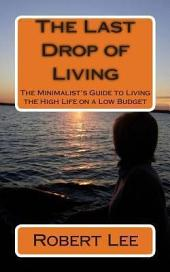 The Last Drop of Living: The Minimalist's Guide to Living the High Life on a Low Budget