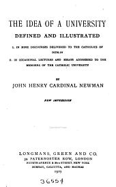 The Idea of a University Defined and Illustrated: I. in Nine Discourses Delivered to the Catholics of Dublin: II in Occasional Lectures and Essays Addressed to the Members of the Catholic University