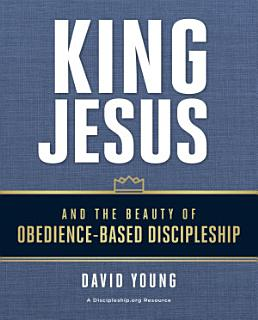 King Jesus and the Beauty of Obedience Based Discipleship Book