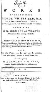 The Works of the Reverend George Whitefield, M.A...: Containing All His Sermons and Tracts which Have Been Already Published: with a Select Collection of Letters... Also, Some Other Pieces on Important Subjects, Never Before Printed; Prepared by Himself for the Press; to which is Prefixed, an Account of His Life, Compiled from His Original Papers and Letters, Volume 4