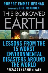 This Borrowed Earth: Lessons from the Fifteen Worst Environmental Disasters around the World