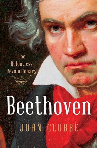 Download Beethoven  The Relentless Revolutionary Book
