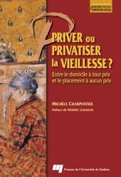 Priver Ou Privatiser la Vieillesse ?: Entre le Domicile à Tout Prix et le Placement à Aucun Prix
