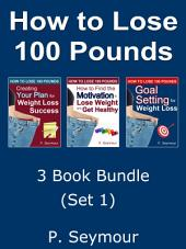 3 Book Bundle: Set 1 - How to Lose 100 Pounds: Creating a Plan, Motivation and Goal Setting for Weight Loss