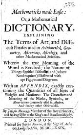 Mathematicks made easie: or, a mathematical dictionary, explaining the terms ... used in arithmetick, geometry, ... and other mathematical sciences ... with ... diagrams, ... an appendix ... of ... weights and measures, etc