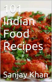 101 Indian Food Recipes: Best Indian authentic Food Recipes Ever