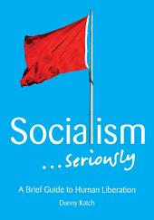 Socialism . . . Seriously: A Brief Guide to Human Liberation